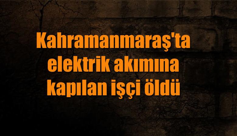 Kahramanmaraş'ta elektrik akımına kapılan işçi öldü