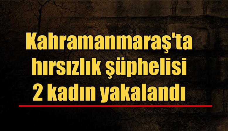 Kahramanmaraş'ta hırsızlık şüphelisi 2 kadın yakalandı