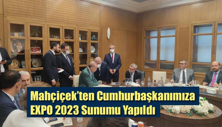 Mahçiçek'ten Cumhurbaşkanımıza EXPO 2023 Sunumu Yapıldı