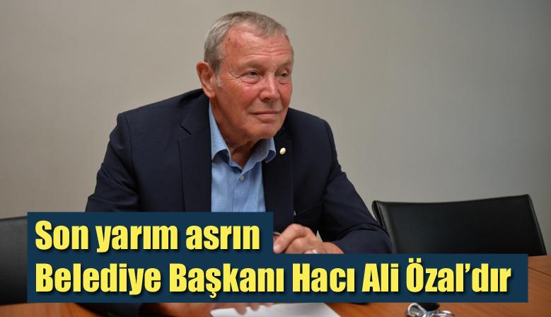Son yarım asrın Belediye Başkanı Hacı Ali Özal'dır