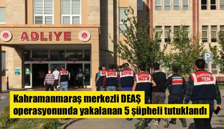 Kahramanmaraş merkezli DEAŞ operasyonunda yakalanan 5 şüpheli tutuklandı