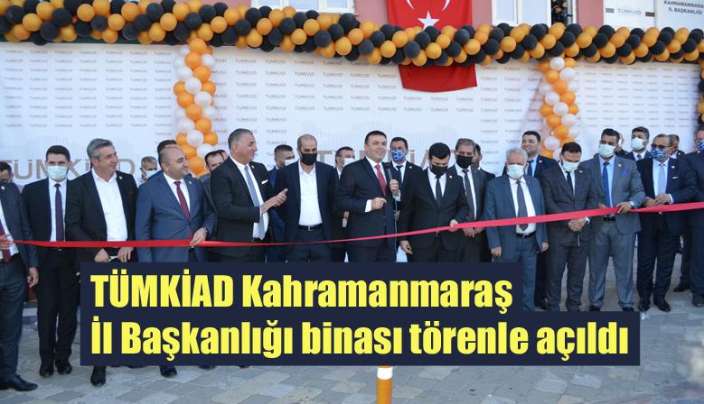 TÜMKİAD Kahramanmaraş İl Başkanlığı binası törenle açıldı