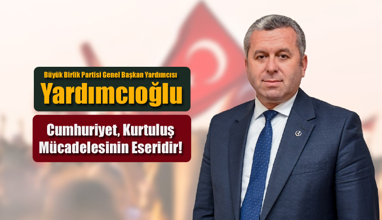 Yardımcıoğlu: Cumhuriyet, Kurtuluş Mücadelesinin Eseridir